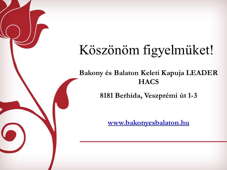 Köszönöm figyelmüket! Bakony és Balaton Keleti Kapuja LEADER HACS 8181 Berhida, Veszprémi út 1-3 www.bakonyesbalaton.hu