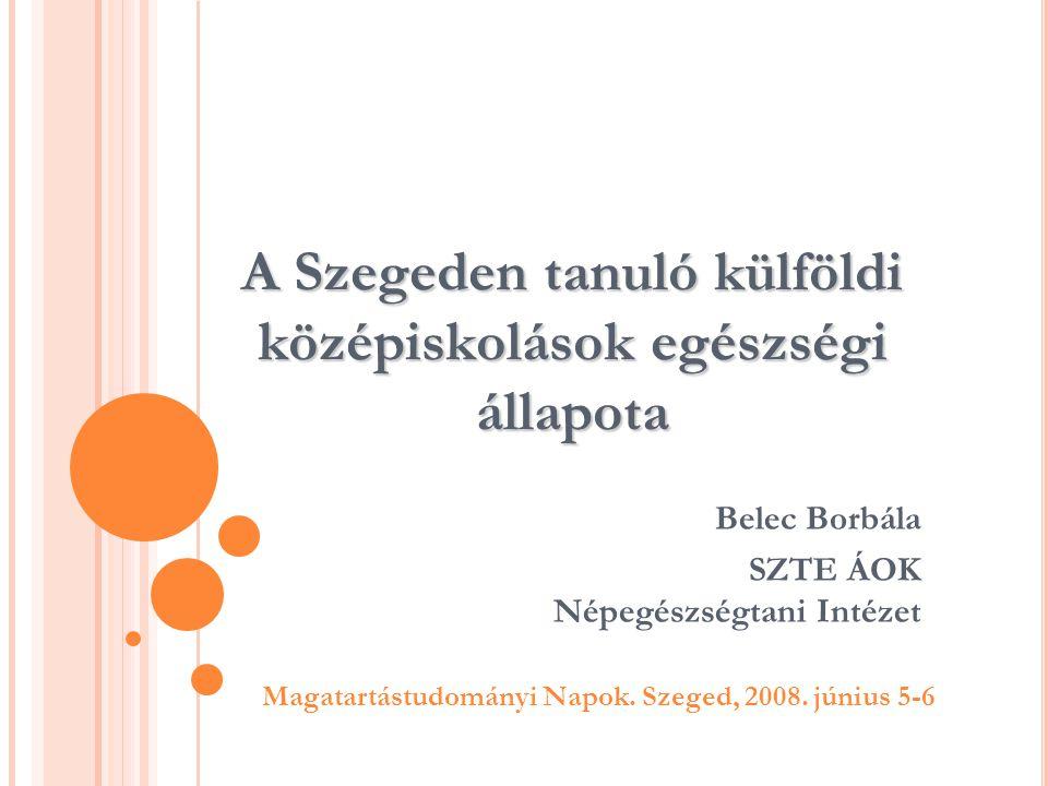 A Szegeden tanuló külföldi középiskolások egészségi állapota Belec Borbála SZTE ÁOK Népegészségtani Intézet Magatartástudományi Napok. Szeged, 2008. j