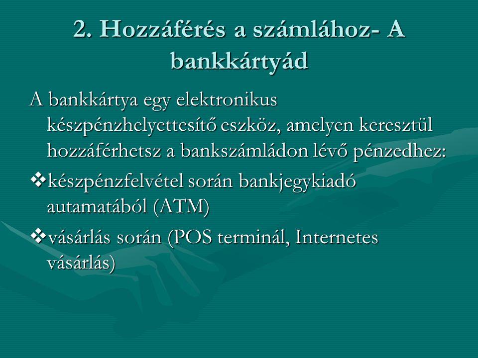 2. Hozzáférés a számlához- A bankkártyád A bankkártya egy elektronikus készpénzhelyettesítő eszköz, amelyen keresztül hozzáférhetsz a bankszámládon lé