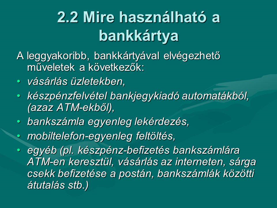 2.2 Mire használható a bankkártya A leggyakoribb, bankkártyával elvégezhető műveletek a következők: •vásárlás üzletekben, •készpénzfelvétel bankjegykiadó automatákból, (azaz ATM-ekből), •bankszámla egyenleg lekérdezés, •mobiltelefon-egyenleg feltöltés, •mobiltelefon-egyenleg feltöltés, •egyéb (pl.