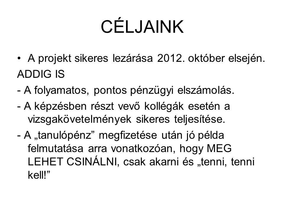 CÉLJAINK •A projekt sikeres lezárása 2012. október elsején. ADDIG IS - A folyamatos, pontos pénzügyi elszámolás. - A képzésben részt vevő kollégák ese