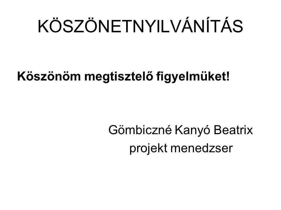 KÖSZÖNETNYILVÁNÍTÁS Köszönöm megtisztelő figyelmüket! Gömbiczné Kanyó Beatrix projekt menedzser