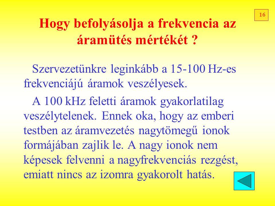 16 Hogy befolyásolja a frekvencia az áramütés mértékét ? Szervezetünkre leginkább a 15-100 Hz-es frekvenciájú áramok veszélyesek. A 100 kHz feletti ár