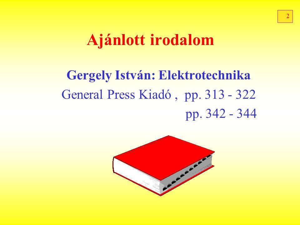 2 Ajánlott irodalom Gergely István: Elektrotechnika General Press Kiadó, pp. 313 - 322 pp. 342 - 344