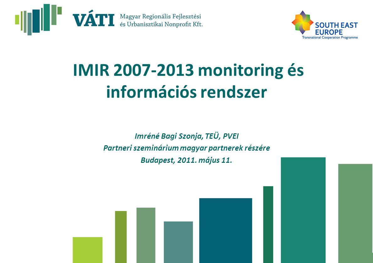 IMIR 2007-2013 monitoring és információs rendszer Imréné Bagi Szonja, TEÜ, PVEI Partneri szeminárium magyar partnerek részére Budapest, 2011.