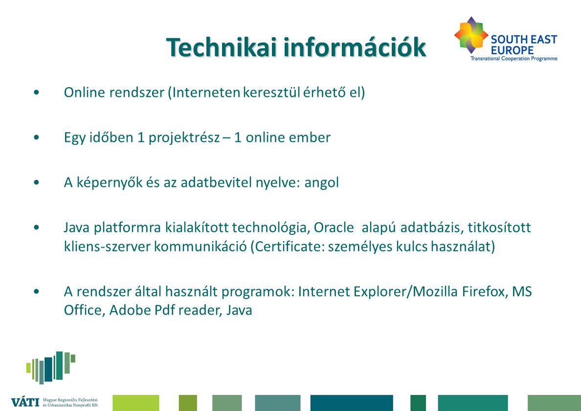 Technikai információk •Online rendszer (Interneten keresztül érhető el) •Egy időben 1 projektrész – 1 online ember •A képernyők és az adatbevitel nyelve: angol •Java platformra kialakított technológia, Oracle alapú adatbázis, titkosított kliens-szerver kommunikáció (Certificate: személyes kulcs használat) •A rendszer által használt programok: Internet Explorer/Mozilla Firefox, MS Office, Adobe Pdf reader, Java