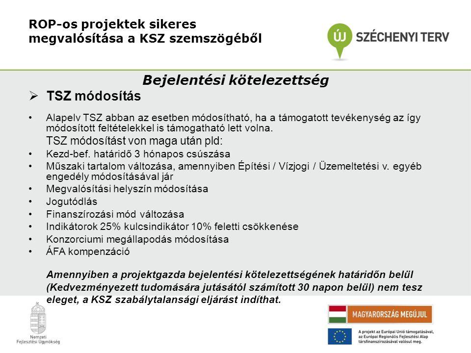 ROP-os projektek sikeres megvalósítása a KSZ szemszögéből Bejelentési kötelezettség  TSZ módosítás •Alapelv TSZ abban az esetben módosítható, ha a tá