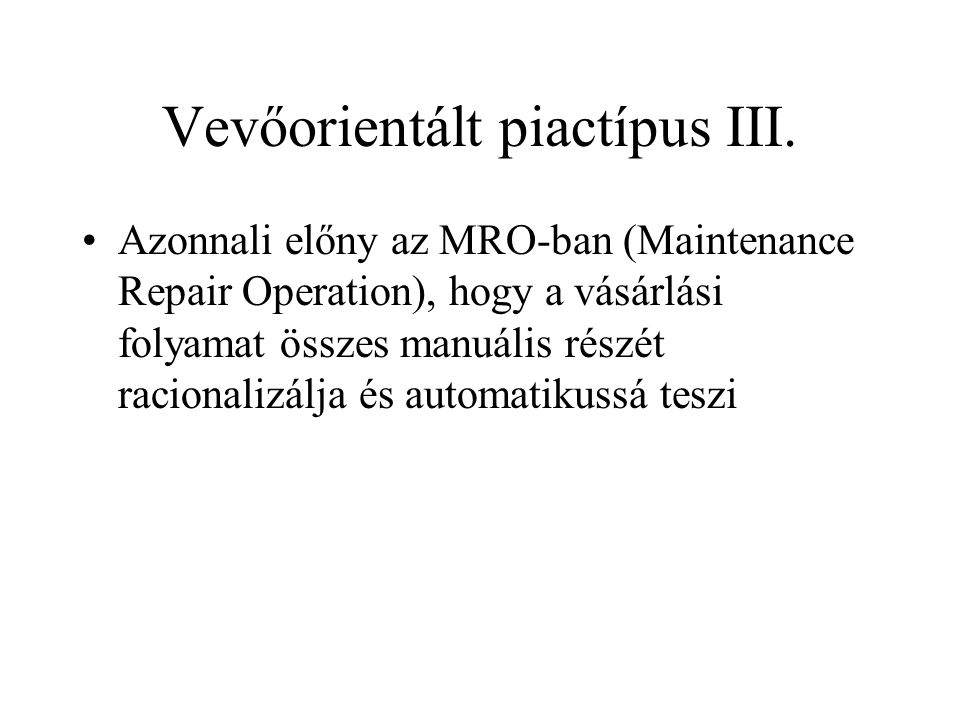 Vevőorientált piactípus III. •Azonnali előny az MRO-ban (Maintenance Repair Operation), hogy a vásárlási folyamat összes manuális részét racionalizálj