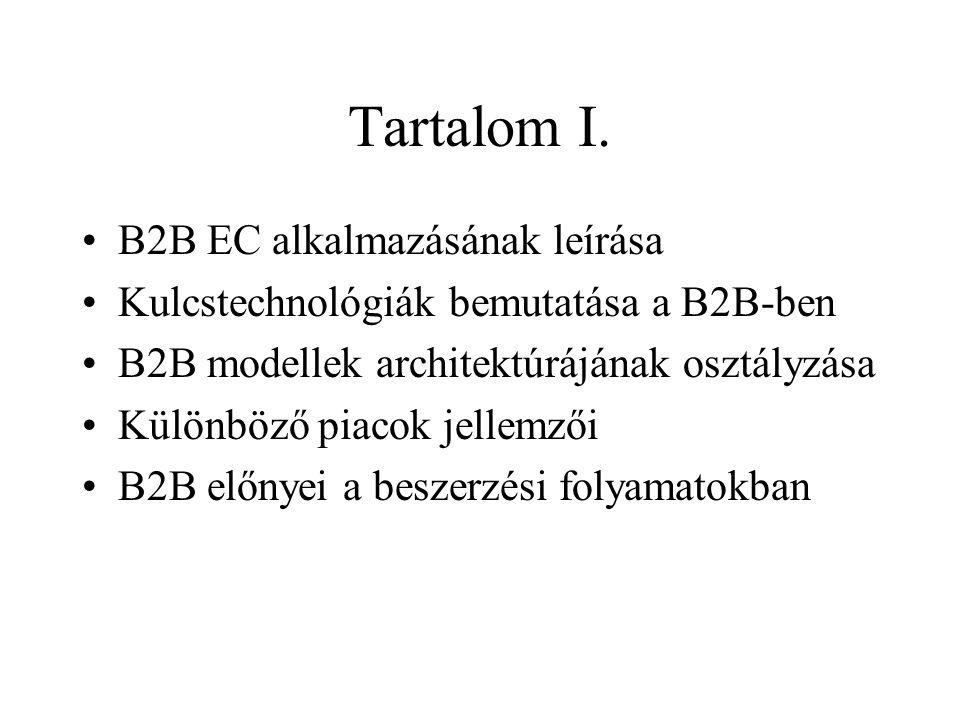 Tartalom I. •B2B EC alkalmazásának leírása •Kulcstechnológiák bemutatása a B2B-ben •B2B modellek architektúrájának osztályzása •Különböző piacok jelle