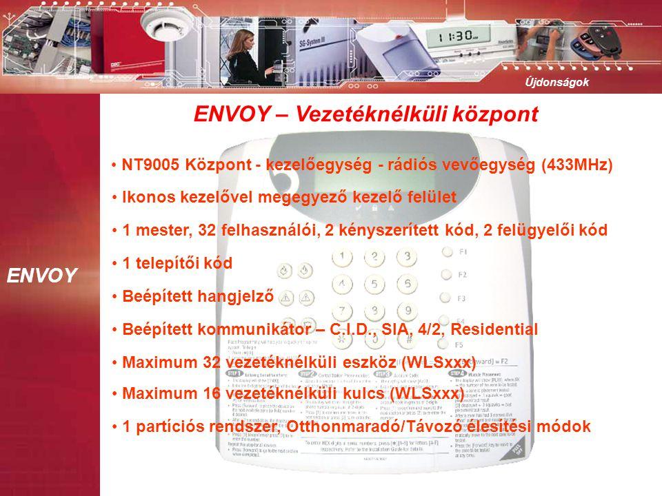 ENVOY Újdonságok • NT9005 Központ - kezelőegység - rádiós vevőegység (433MHz) • Ikonos kezelővel megegyező kezelő felület • 1 mester, 32 felhasználói, 2 kényszerített kód, 2 felügyelői kód • 1 telepítői kód • Beépített hangjelző • Beépített kommunikátor – C.I.D., SIA, 4/2, Residential • Maximum 32 vezetéknélküli eszköz (WLSxxx) • Maximum 16 vezetéknélküli kulcs (WLSxxx) • 1 partíciós rendszer, Otthonmaradó/Távozó élesítési módok ENVOY – Vezetéknélküli központ