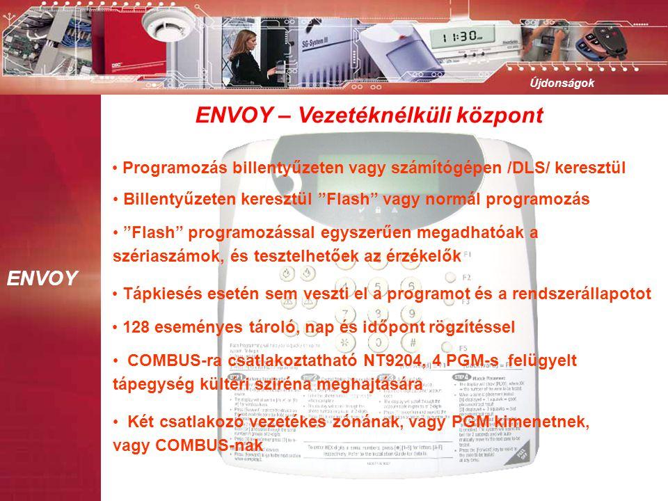 ENVOY Újdonságok • Programozás billentyűzeten vagy számítógépen /DLS/ keresztül • Flash programozással egyszerűen megadhatóak a szériaszámok, és tesztelhetőek az érzékelők • Billentyűzeten keresztül Flash vagy normál programozás • Két csatlakozó vezetékes zónának, vagy PGM kimenetnek, vagy COMBUS-nak • COMBUS-ra csatlakoztatható NT9204, 4 PGM-s felügyelt tápegység kültéri sziréna meghajtására ENVOY – Vezetéknélküli központ • 128 eseményes tároló, nap és időpont rögzítéssel • Tápkiesés esetén sem veszti el a programot és a rendszerállapotot