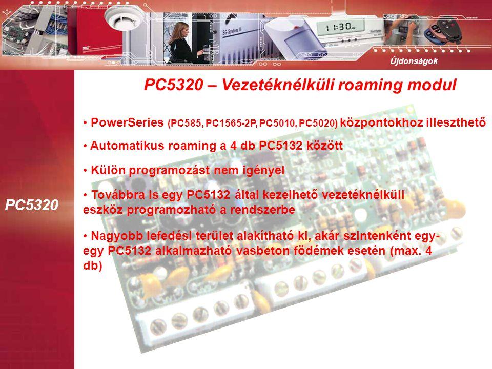 PC5320 Újdonságok PC5320 – Vezetéknélküli roaming modul • PowerSeries (PC585, PC1565-2P, PC5010, PC5020) központokhoz illeszthető • Automatikus roaming a 4 db PC5132 között • Külön programozást nem igényel • Továbbra is egy PC5132 által kezelhető vezetéknélküli eszköz programozható a rendszerbe • Nagyobb lefedési terület alakítható ki, akár szintenként egy- egy PC5132 alkalmazható vasbeton födémek esetén (max.