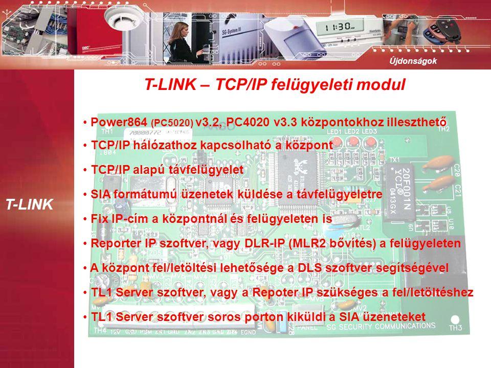 T-LINK Újdonságok T-LINK – TCP/IP felügyeleti modul • Power864 (PC5020) v3.2, PC4020 v3.3 központokhoz illeszthető • TCP/IP hálózathoz kapcsolható a központ • TCP/IP alapú távfelügyelet • Reporter IP szoftver, vagy DLR-IP (MLR2 bővítés) a felügyeleten • Fix IP-cím a központnál és felügyeleten is • A központ fel/letöltési lehetősége a DLS szoftver segítségével • TL1 Server szoftver, vagy a Repoter IP szükséges a fel/letöltéshez • SIA formátumú üzenetek küldése a távfelügyeletre • TL1 Server szoftver soros porton kiküldi a SIA üzeneteket