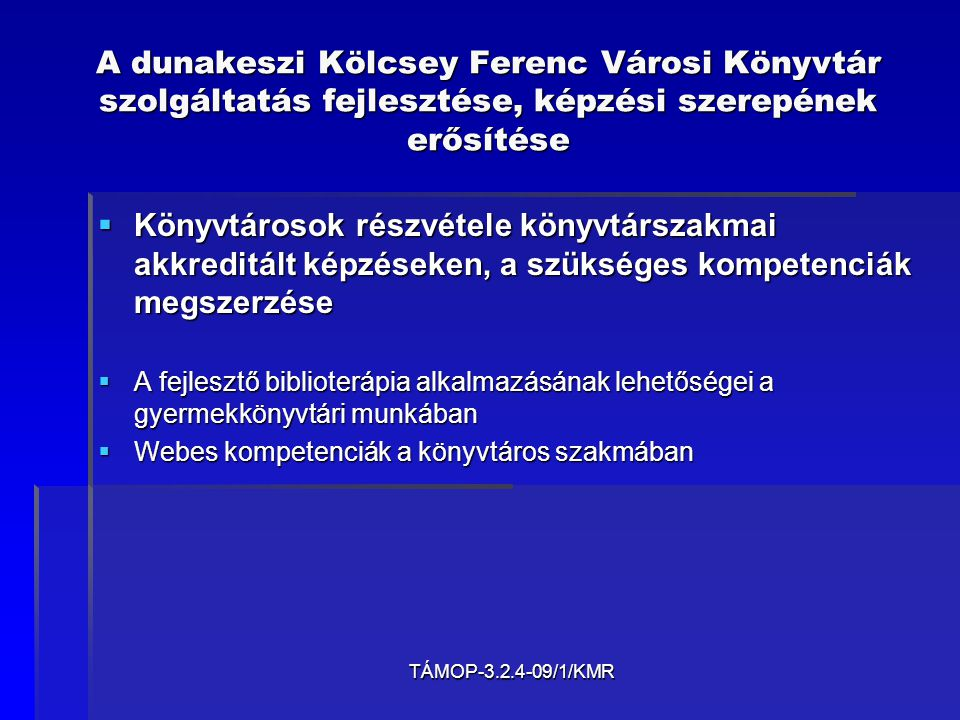 TÁMOP-3.2.4-09/1/KMR A dunakeszi Kölcsey Ferenc Városi Könyvtár szolgáltatás fejlesztése, képzési szerepének erősítése  Könyvtárosok részvétele könyvtárszakmai akkreditált képzéseken, a szükséges kompetenciák megszerzése  A fejlesztő biblioterápia alkalmazásának lehetőségei a gyermekkönyvtári munkában  Webes kompetenciák a könyvtáros szakmában