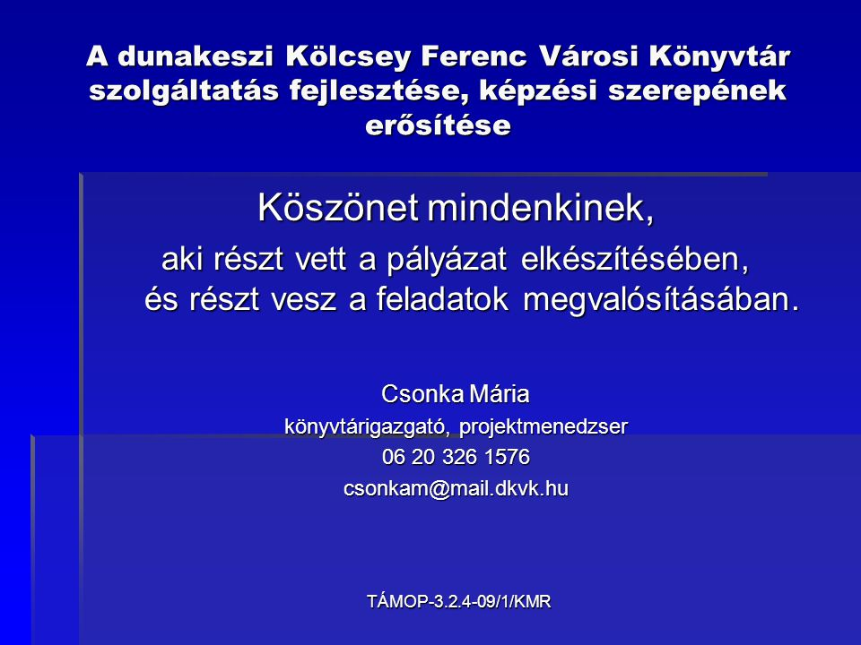 TÁMOP-3.2.4-09/1/KMR A dunakeszi Kölcsey Ferenc Városi Könyvtár szolgáltatás fejlesztése, képzési szerepének erősítése Köszönet mindenkinek, aki részt