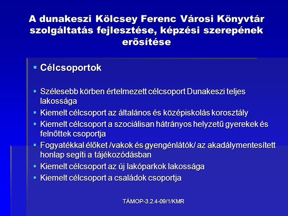 TÁMOP-3.2.4-09/1/KMR A dunakeszi Kölcsey Ferenc Városi Könyvtár szolgáltatás fejlesztése, képzési szerepének erősítése  Célcsoportok  Szélesebb körben értelmezett célcsoport Dunakeszi teljes lakossága  Kiemelt célcsoport az általános és középiskolás korosztály  Kiemelt célcsoport a szociálisan hátrányos helyzetű gyerekek és felnőttek csoportja  Fogyatékkal élőket /vakok és gyengénlátók/ az akadálymentesített honlap segíti a tájékozódásban  Kiemelt célcsoport az új lakóparkok lakossága  Kiemelt célcsoport a családok csoportja