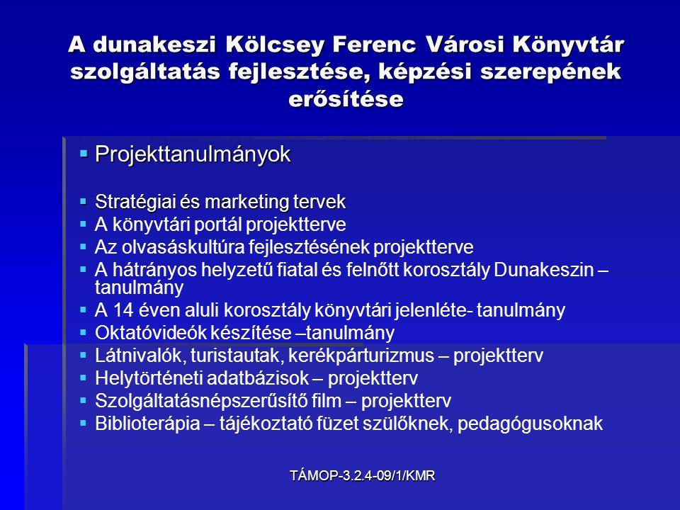 TÁMOP-3.2.4-09/1/KMR A dunakeszi Kölcsey Ferenc Városi Könyvtár szolgáltatás fejlesztése, képzési szerepének erősítése  Projekttanulmányok  Stratégiai és marketing tervek   A könyvtári portál projektterve   Az olvasáskultúra fejlesztésének projektterve   A hátrányos helyzetű fiatal és felnőtt korosztály Dunakeszin – tanulmány   A 14 éven aluli korosztály könyvtári jelenléte- tanulmány   Oktatóvideók készítése –tanulmány   Látnivalók, turistautak, kerékpárturizmus – projektterv   Helytörténeti adatbázisok – projektterv   Szolgáltatásnépszerűsítő film – projektterv   Biblioterápia – tájékoztató füzet szülőknek, pedagógusoknak
