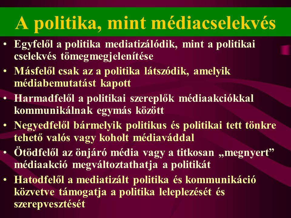 """A politika, mint médiacselekvés •Egyfelől a politika mediatizálódik, mint a politikai cselekvés tömegmegjelenítése •Másfelől csak az a politika látszódik, amelyik médiabemutatást kapott •Harmadfelől a politikai szereplők médiaakciókkal kommunikálnak egymás között •Negyedfelől bármelyik politikus és politikai tett tönkre tehető valós vagy koholt médiaváddal •Ötödfelől az önjáró média vagy a titkosan """"megnyert médiaakció megváltoztathatja a politikát •Hatodfelől a mediatizált politika és kommunikáció közvetve támogatja a politika leleplezését és szerepvesztését"""