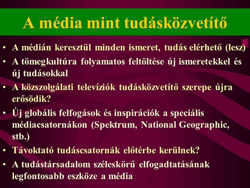 A média mint tudásközvetítő •A médián keresztül minden ismeret, tudás elérhető (lesz) •A tömegkultúra folyamatos feltöltése új ismeretekkel és új tudásokkal •A közszolgálati televíziók tudásközvetítő szerepe újra erősödik.