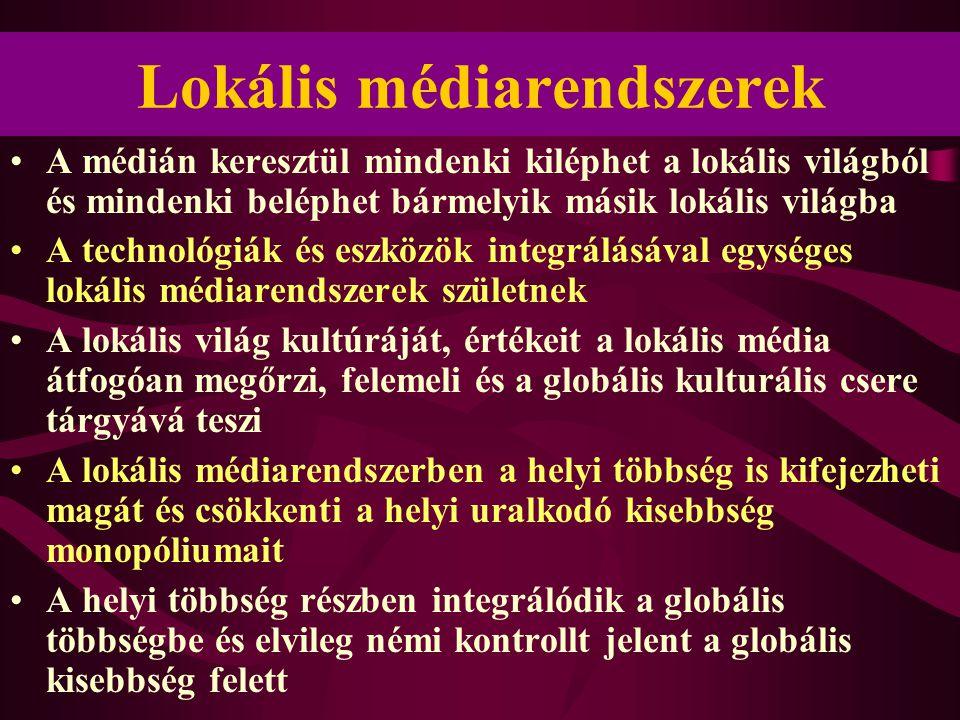 Lokális médiarendszerek •A médián keresztül mindenki kiléphet a lokális világból és mindenki beléphet bármelyik másik lokális világba •A technológiák és eszközök integrálásával egységes lokális médiarendszerek születnek •A lokális világ kultúráját, értékeit a lokális média átfogóan megőrzi, felemeli és a globális kulturális csere tárgyává teszi •A lokális médiarendszerben a helyi többség is kifejezheti magát és csökkenti a helyi uralkodó kisebbség monopóliumait •A helyi többség részben integrálódik a globális többségbe és elvileg némi kontrollt jelent a globális kisebbség felett