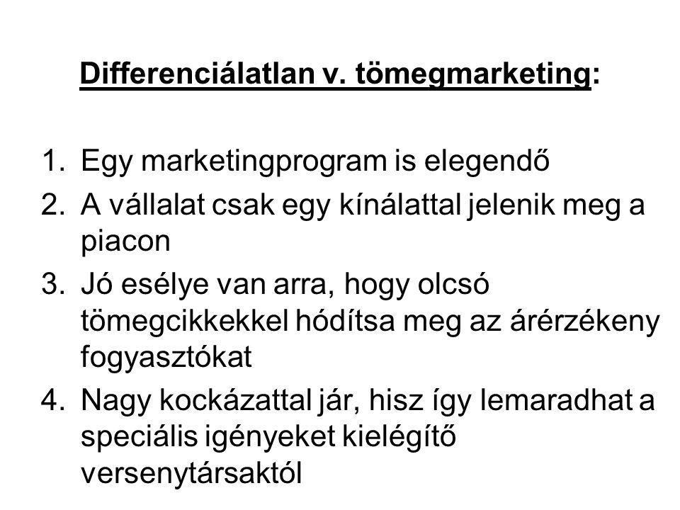 Differenciálatlan v. tömegmarketing: 1.Egy marketingprogram is elegendő 2.A vállalat csak egy kínálattal jelenik meg a piacon 3.Jó esélye van arra, ho