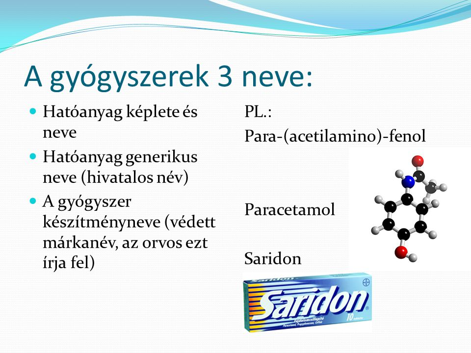 A gyógyszerek 3 neve:  Hatóanyag képlete és neve  Hatóanyag generikus neve (hivatalos név)  A gyógyszer készítményneve (védett márkanév, az orvos e