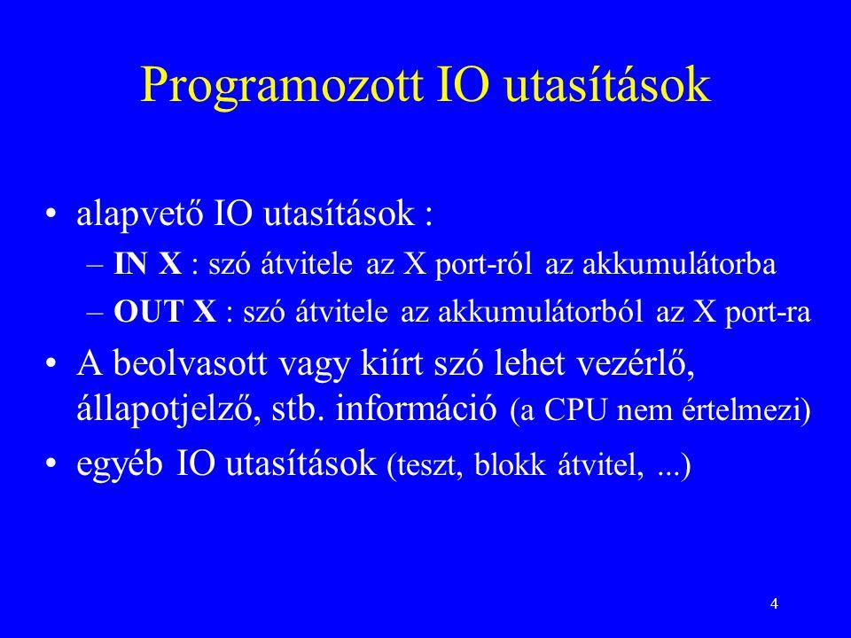 4 Programozott IO utasítások •alapvető IO utasítások : –IN X : szó átvitele az X port-ról az akkumulátorba –OUT X : szó átvitele az akkumulátorból az X port-ra •A beolvasott vagy kiírt szó lehet vezérlő, állapotjelző, stb.