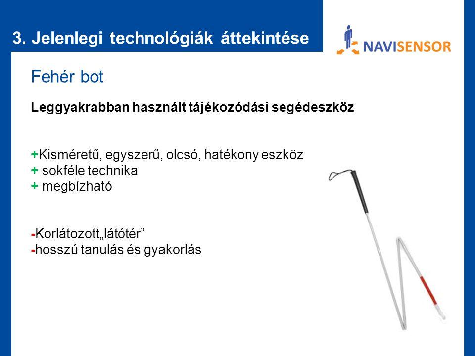 3. Jelenlegi technológiák áttekintése Fehér bot Leggyakrabban használt tájékozódási segédeszköz +Kisméretű, egyszerű, olcsó, hatékony eszköz + sokféle