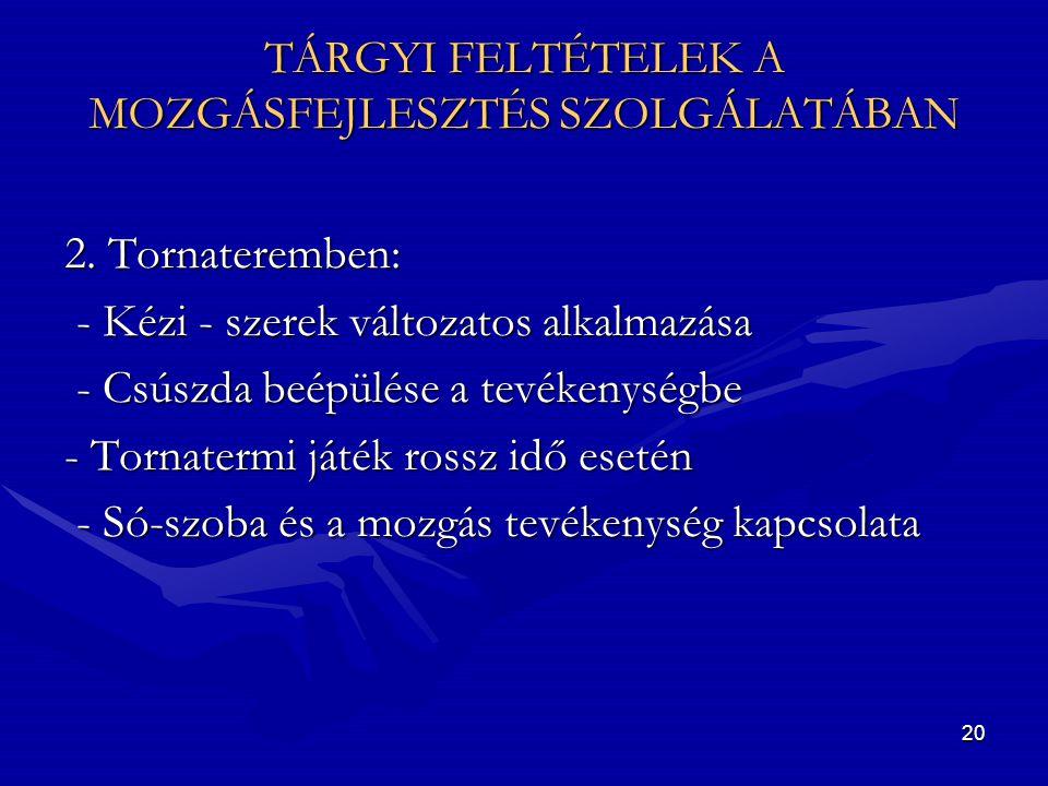 20 TÁRGYI FELTÉTELEK A MOZGÁSFEJLESZTÉS SZOLGÁLATÁBAN 2. Tornateremben: - Kézi - szerek változatos alkalmazása - Kézi - szerek változatos alkalmazása