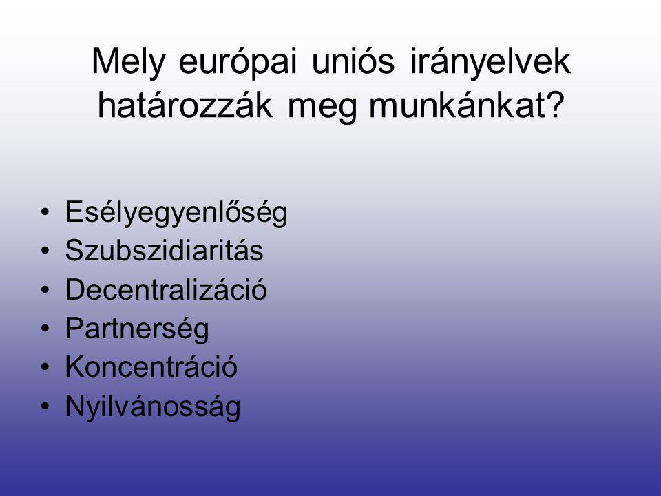 •Esélyegyenlőség •Szubszidiaritás •Decentralizáció •Partnerség •Koncentráció •Nyilvánosság Mely európai uniós irányelvek határozzák meg munkánkat?