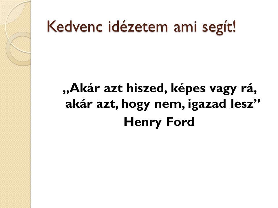 """Kedvenc idézetem ami segít! """"Akár azt hiszed, képes vagy rá, akár azt, hogy nem, igazad lesz"""" Henry Ford"""