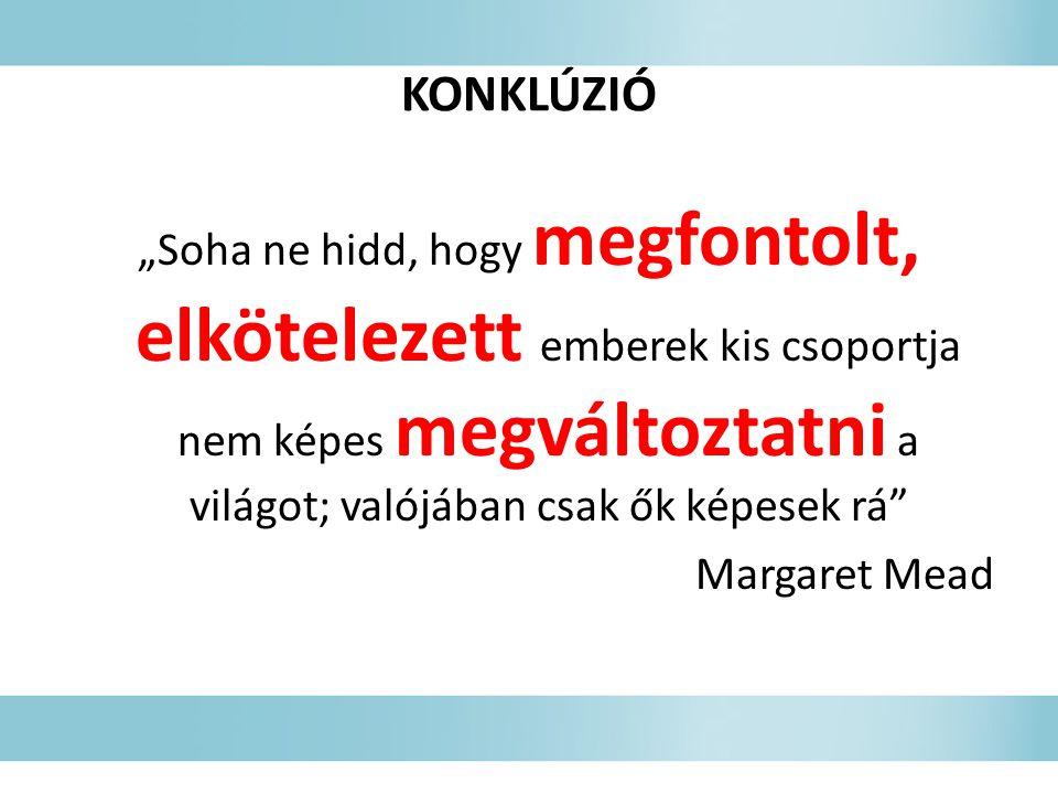 """KONKLÚZIÓ """"Soha ne hidd, hogy megfontolt, elkötelezett emberek kis csoportja nem képes megváltoztatni a világot; valójában csak ők képesek rá Margaret Mead"""