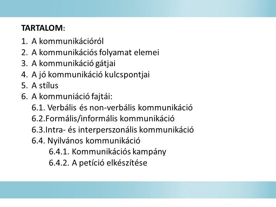 TARTALOM : 1.A kommunikációról 2.A kommunikációs folyamat elemei 3.A kommunikáció gátjai 4.A jó kommunikáció kulcspontjai 5.A stílus 6.A kommuniáció fajtái: 6.1.