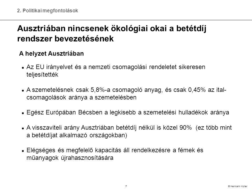 7 © Hermann Koller Ausztriában nincsenek ökológiai okai a betétdíj rendszer bevezetésének ● Az EU irányelvet és a nemzeti csomagolási rendeletet sikeresen teljesítették ● A szemetelésnek csak 5,8%-a csomagoló anyag, és csak 0,45% az ital- csomagolások aránya a szemetelésben ● Egész Európában Bécsben a legkisebb a szemetelési hulladékok aránya ● A visszaviteli arány Ausztriában betétdíj nélkül is közel 90% (ez több mint a betétdíjat alkalmazó országokban) ● Elégséges és megfelelő kapacitás áll rendelkezésre a fémek és műanyagok újrahasznosítására A helyzet Ausztriában 2.