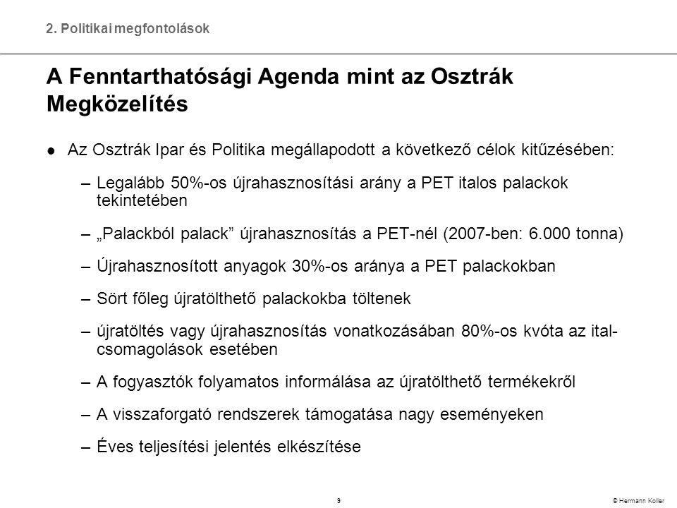 """9 © Hermann Koller A Fenntarthatósági Agenda mint az Osztrák Megközelítés  Az Osztrák Ipar és Politika megállapodott a következő célok kitűzésében: –Legalább 50%-os újrahasznosítási arány a PET italos palackok tekintetében –""""Palackból palack újrahasznosítás a PET-nél (2007-ben: 6.000 tonna) –Újrahasznosított anyagok 30%-os aránya a PET palackokban –Sört főleg újratölthető palackokba töltenek –újratöltés vagy újrahasznosítás vonatkozásában 80%-os kvóta az ital- csomagolások esetében –A fogyasztók folyamatos informálása az újratölthető termékekről –A visszaforgató rendszerek támogatása nagy eseményeken –Éves teljesítési jelentés elkészítése 2."""