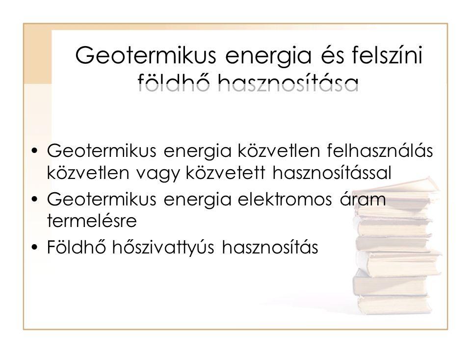 Geotermikus energia és felszíni földhő hasznosítása •Geotermikus energia közvetlen felhasználás közvetlen vagy közvetett hasznosítással •Geotermikus energia elektromos áram termelésre •Földhő hőszivattyús hasznosítás
