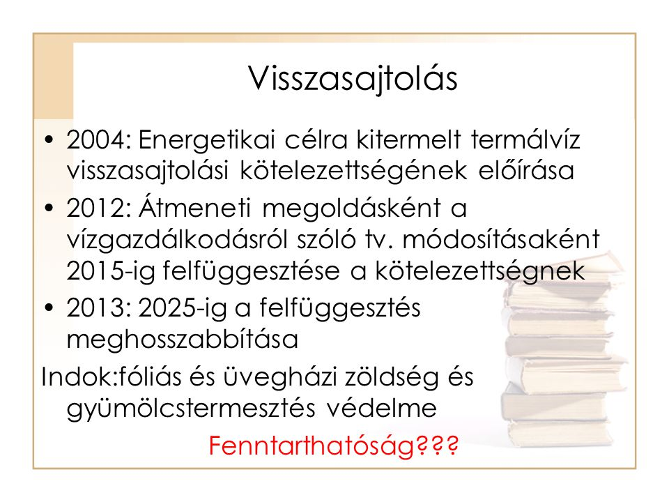 Visszasajtolás •2004: Energetikai célra kitermelt termálvíz visszasajtolási kötelezettségének előírása •2012: Átmeneti megoldásként a vízgazdálkodásról szóló tv.
