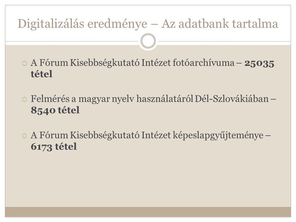 Digitalizálás eredménye – Az adatbank tartalma  A Fórum Kisebbségkutató Intézet fotóarchívuma – 25035 tétel  Felmérés a magyar nyelv használatáról Dél-Szlovákiában – 8540 tétel  A Fórum Kisebbségkutató Intézet képeslapgyűjteménye – 6173 tétel