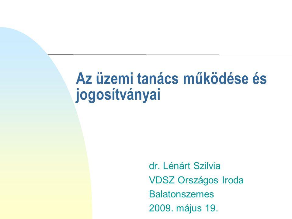 Az üzemi tanács működése és jogosítványai dr. Lénárt Szilvia VDSZ Országos Iroda Balatonszemes 2009. május 19.