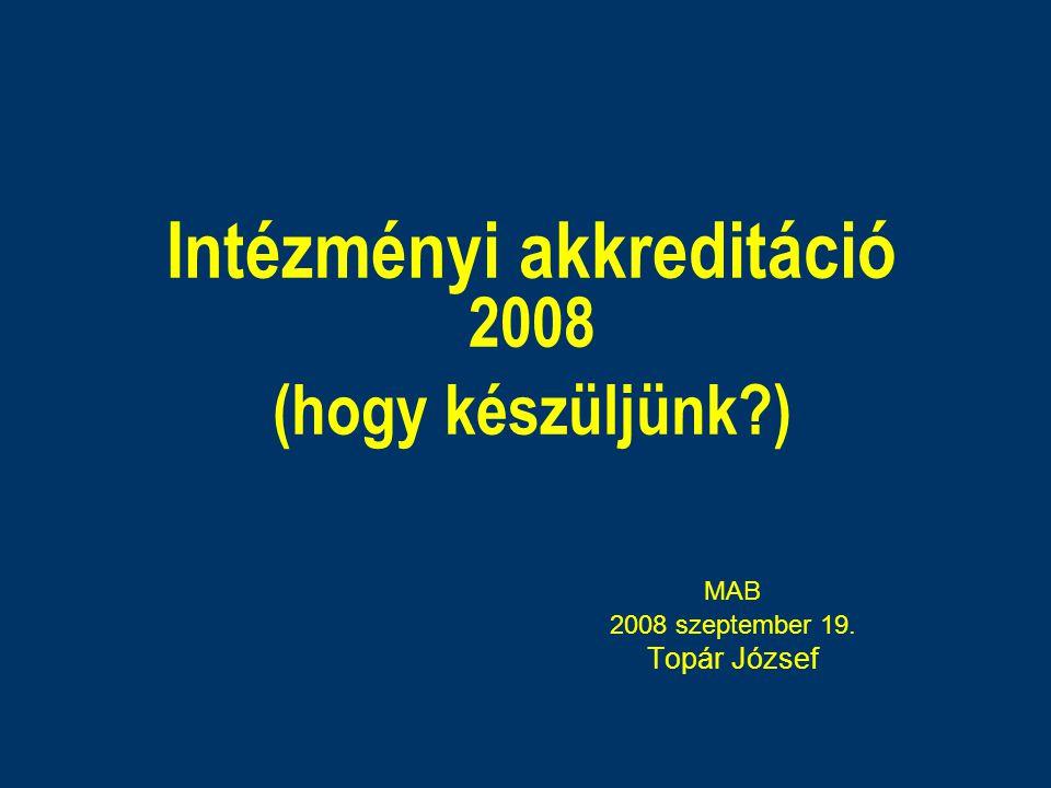 Intézményi akkreditáció 2008 (hogy készüljünk?) MAB 2008 szeptember 19. Topár József