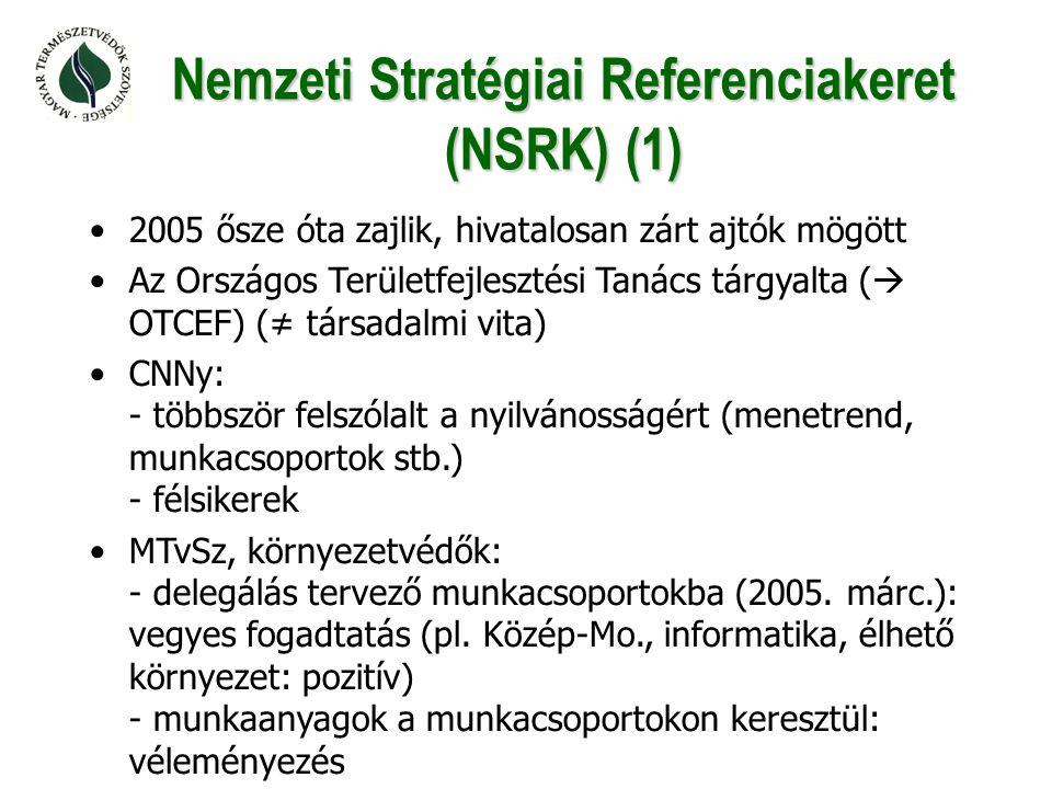 Nemzeti Stratégiai Referenciakeret (NSRK) (1) •2005 ősze óta zajlik, hivatalosan zárt ajtók mögött •Az Országos Területfejlesztési Tanács tárgyalta (  OTCEF) (≠ társadalmi vita) •CNNy: - többször felszólalt a nyilvánosságért (menetrend, munkacsoportok stb.) - félsikerek •MTvSz, környezetvédők: - delegálás tervező munkacsoportokba (2005.