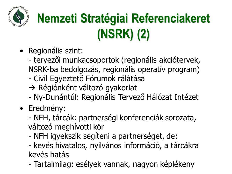 Nemzeti Stratégiai Referenciakeret (NSRK) (2) •Regionális szint: - tervezői munkacsoportok (regionális akciótervek, NSRK-ba bedolgozás, regionális operatív program) - Civil Egyeztető Fórumok rálátása  Régiónként változó gyakorlat - Ny-Dunántúl: Regionális Tervező Hálózat Intézet •Eredmény: - NFH, tárcák: partnerségi konferenciák sorozata, változó meghívotti kör - NFH igyekszik segíteni a partnerséget, de: - kevés hivatalos, nyilvános információ, a tárcákra kevés hatás - Tartalmilag: esélyek vannak, nagyon képlékeny