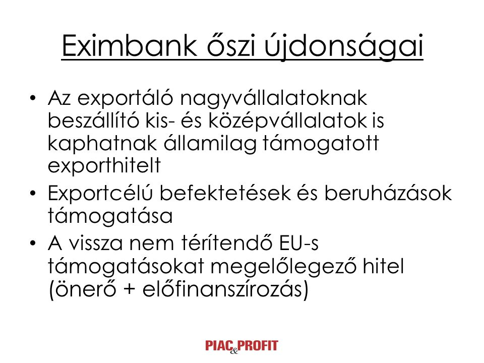 Eximbank őszi újdonságai • Az exportáló nagyvállalatoknak beszállító kis- és középvállalatok is kaphatnak államilag támogatott exporthitelt • Exportcélú befektetések és beruházások támogatása • A vissza nem térítendő EU-s támogatásokat megelőlegező hitel (önerő + előfinanszírozás)