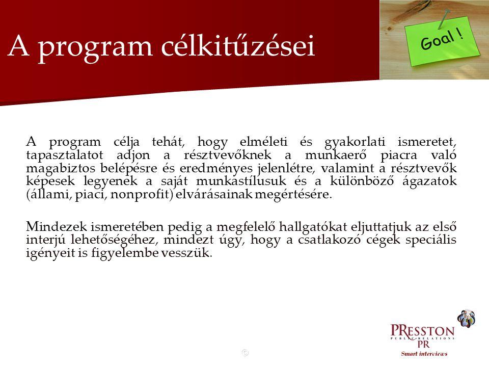 © A program célkitűzései A program célja tehát, hogy elméleti és gyakorlati ismeretet, tapasztalatot adjon a résztvevőknek a munkaerő piacra való magabiztos belépésre és eredményes jelenlétre, valamint a résztvevők képesek legyenek a saját munkastílusuk és a különböző ágazatok (állami, piaci, nonprofit) elvárásainak megértésére.