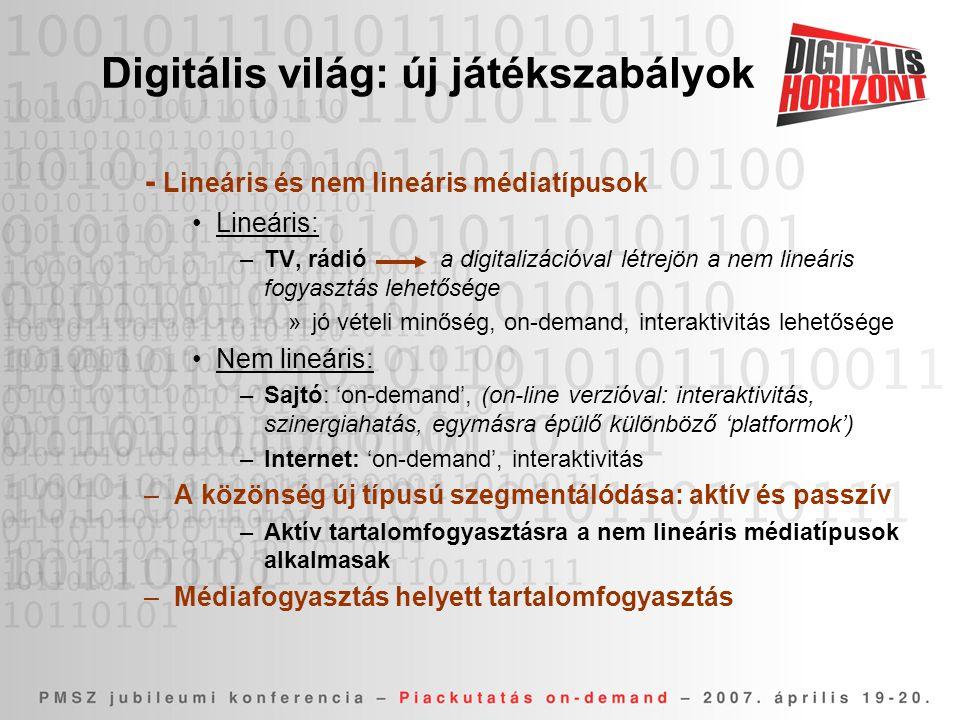 Digitális világ: új játékszabályok - Lineáris és nem lineáris médiatípusok •Lineáris: –TV, rádió a digitalizációval létrejön a nem lineáris fogyasztás lehetősége »jó vételi minőség, on-demand, interaktivitás lehetősége •Nem lineáris: –Sajtó: 'on-demand', (on-line verzióval: interaktivitás, szinergiahatás, egymásra épülő különböző 'platformok') –Internet: 'on-demand', interaktivitás –A közönség új típusú szegmentálódása: aktív és passzív –Aktív tartalomfogyasztásra a nem lineáris médiatípusok alkalmasak –Médiafogyasztás helyett tartalomfogyasztás