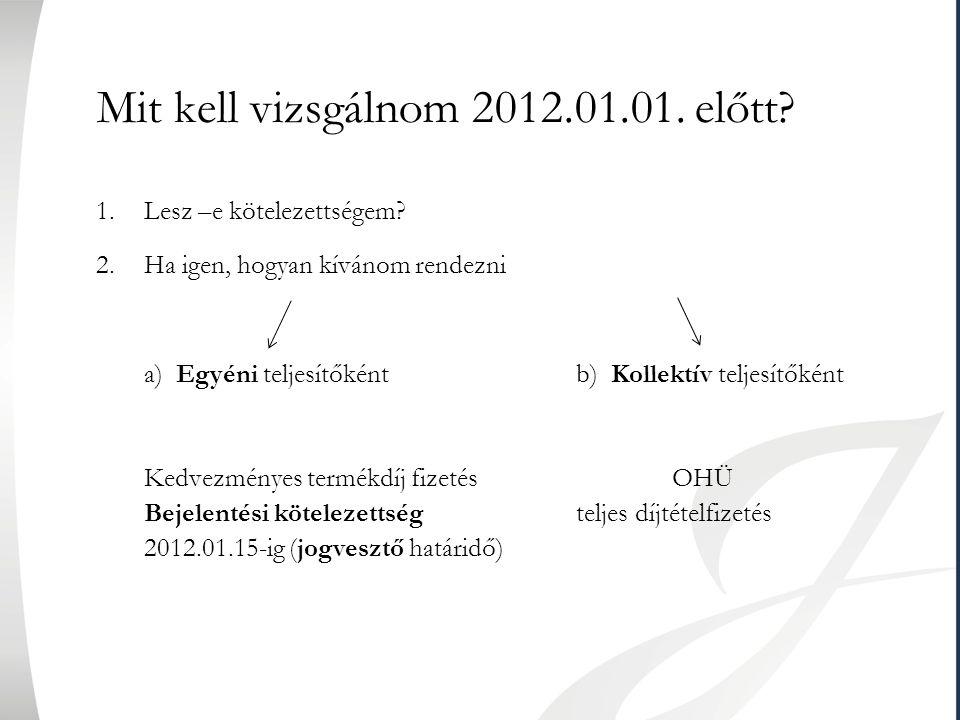 Mit kell vizsgálnom 2012.01.01. előtt? 1.Lesz –e kötelezettségem? 2.Ha igen, hogyan kívánom rendezni a) Egyéni teljesítőkéntb) Kollektív teljesítőként