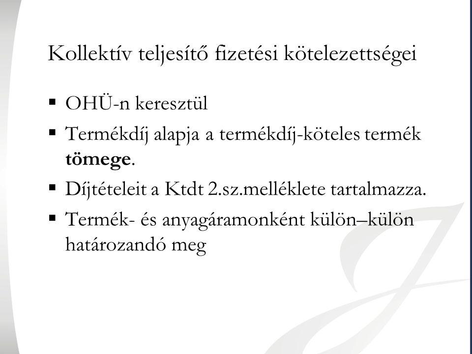 Kollektív teljesítő fizetési kötelezettségei  OHÜ-n keresztül  Termékdíj alapja a termékdíj-köteles termék tömege.  Díjtételeit a Ktdt 2.sz.mellékl
