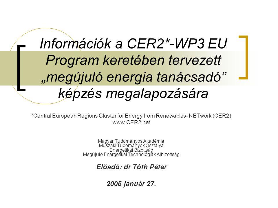 """Információk a CER2*-WP3 EU Program keretében tervezett """"megújuló energia tanácsadó képzés megalapozására *Central European Regions Cluster for Energy from Renewables- NETwork (CER2) www.CER2.net Magyar Tudományos Akadémia Műszaki Tudományok Osztálya Energetikai Bizottság Megújuló Energetikai Technológiák Albizottság Előadó: dr Tóth Péter 2005 január 27."""