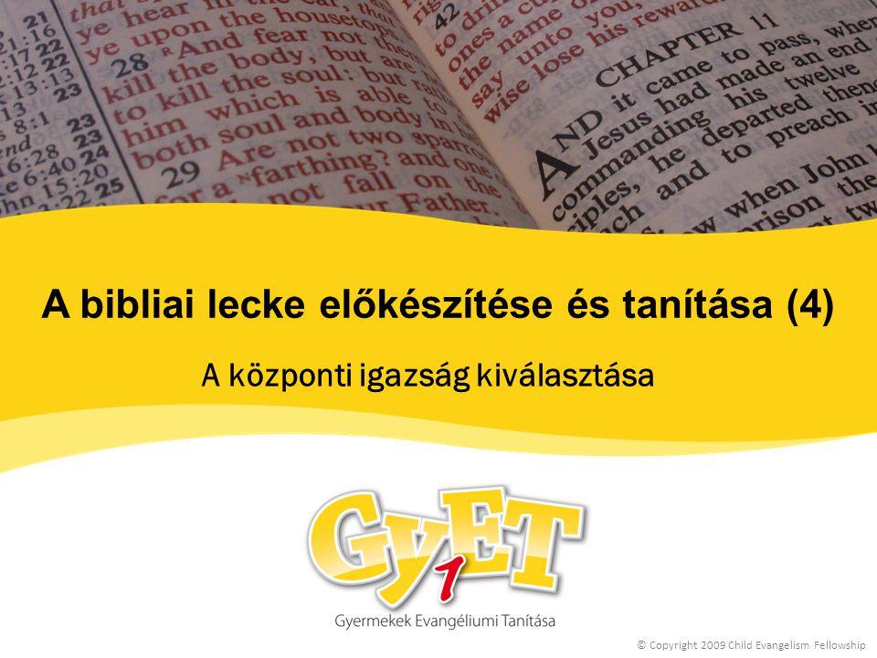 A bibliai lecke előkészítése és tanítása (4) A központi igazság kiválasztása © Copyright 2009 Child Evangelism Fellowship