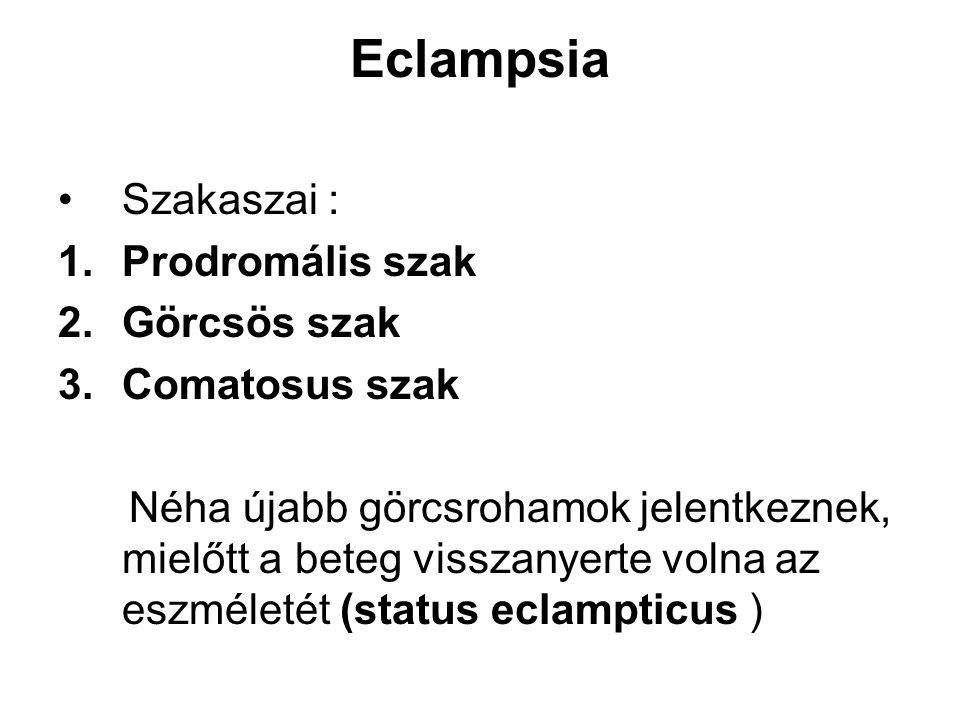 Eclampsia •Szakaszai : 1.Prodromális szak 2.Görcsös szak 3.Comatosus szak Néha újabb görcsrohamok jelentkeznek, mielőtt a beteg visszanyerte volna az